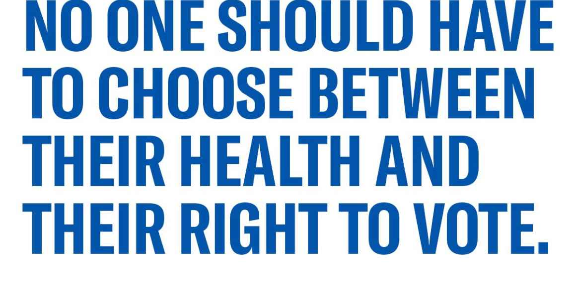 NO ONE sHOULD HAVE TO CHOOSE BETWEEN THEIR HEALTH AND THEIR RIGHT TO VOTE